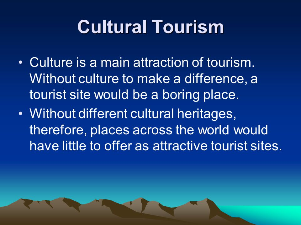 Cultural Tourism Culture is a main attraction of tourism. Without culture to make a difference, a tourist site would be a boring place.