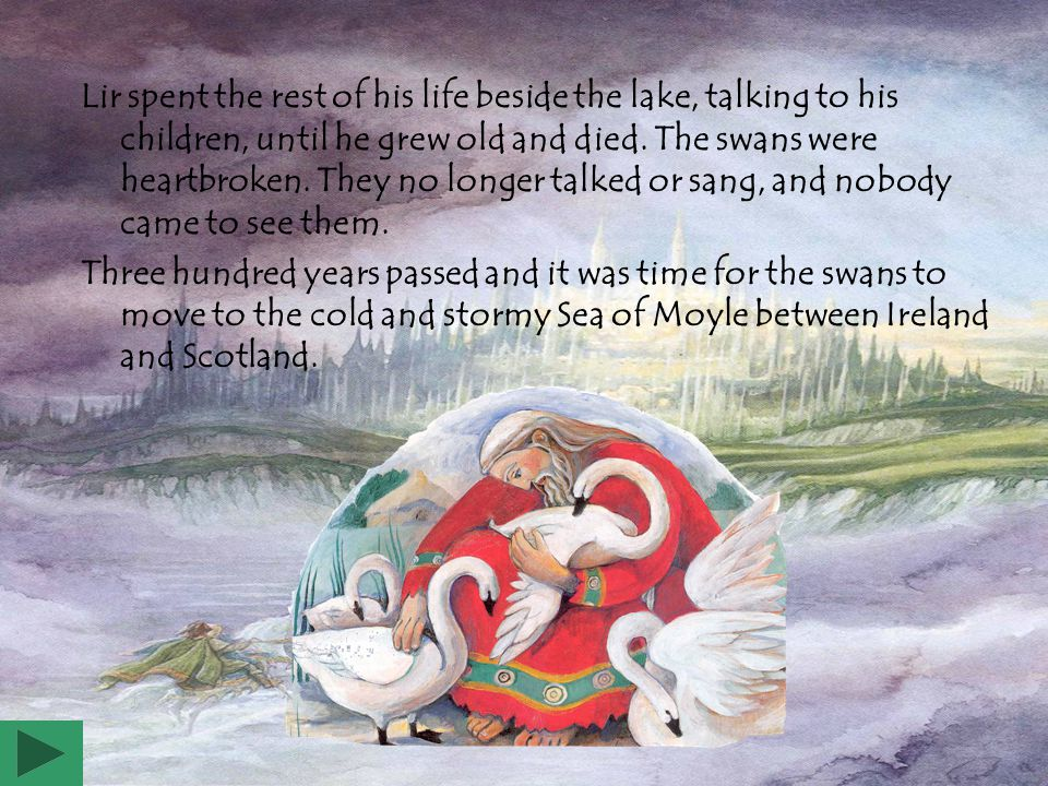 Lir spent the rest of his life beside the lake, talking to his children, until he grew old and died. The swans were heartbroken. They no longer talked or sang, and nobody came to see them.
