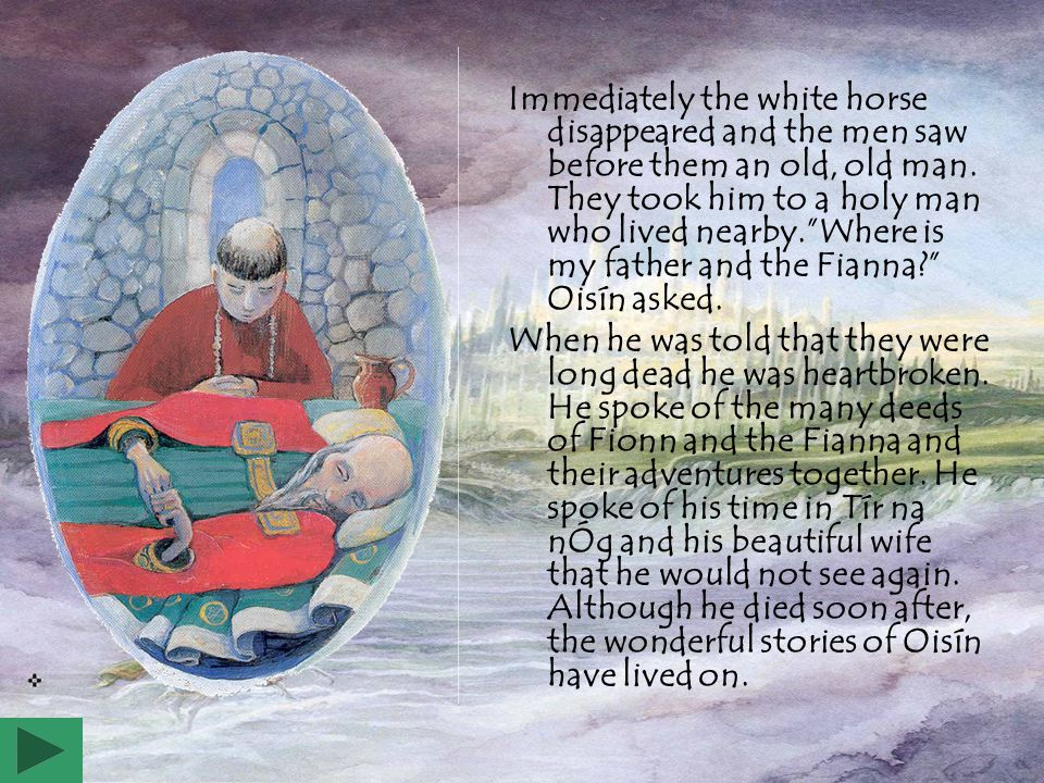 Immediately the white horse disappeared and the men saw before them an old, old man. They took him to a holy man who lived nearby. Where is my father and the Fianna Oisín asked.