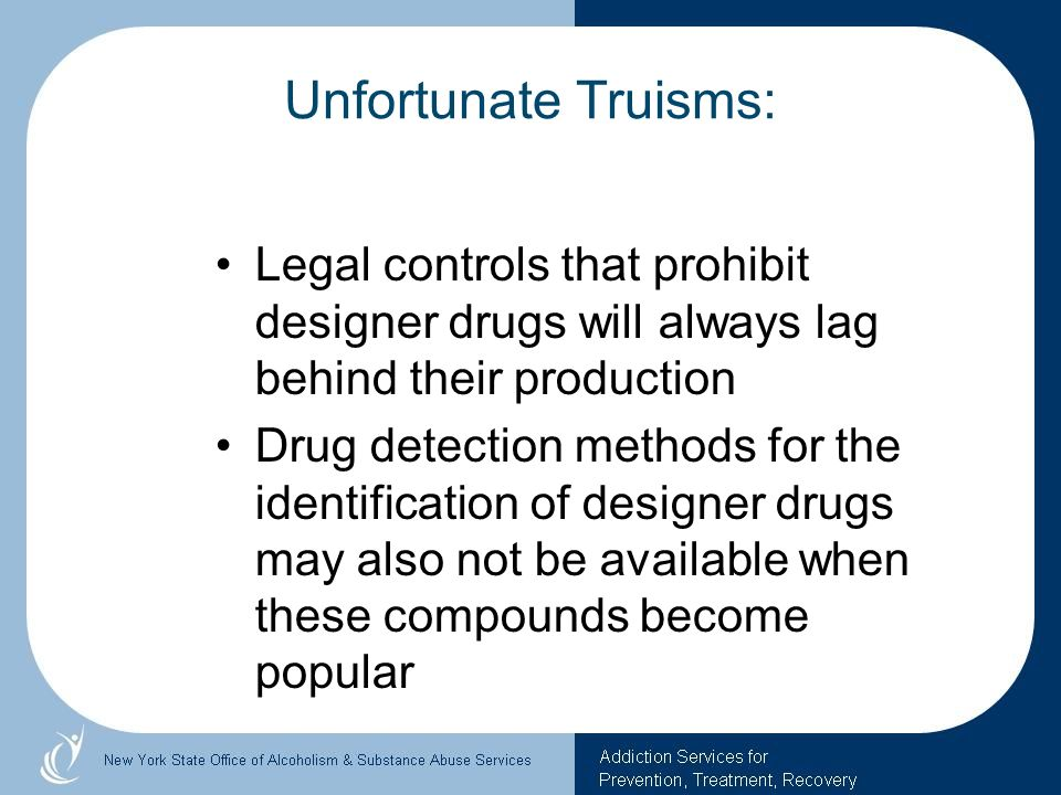 Unfortunate Truisms:Legal controls that prohibit designer drugs will always lag behind their production.
