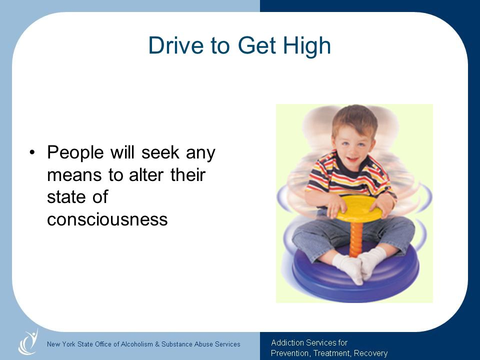 Drive to Get High People will seek any means to alter their state of consciousness