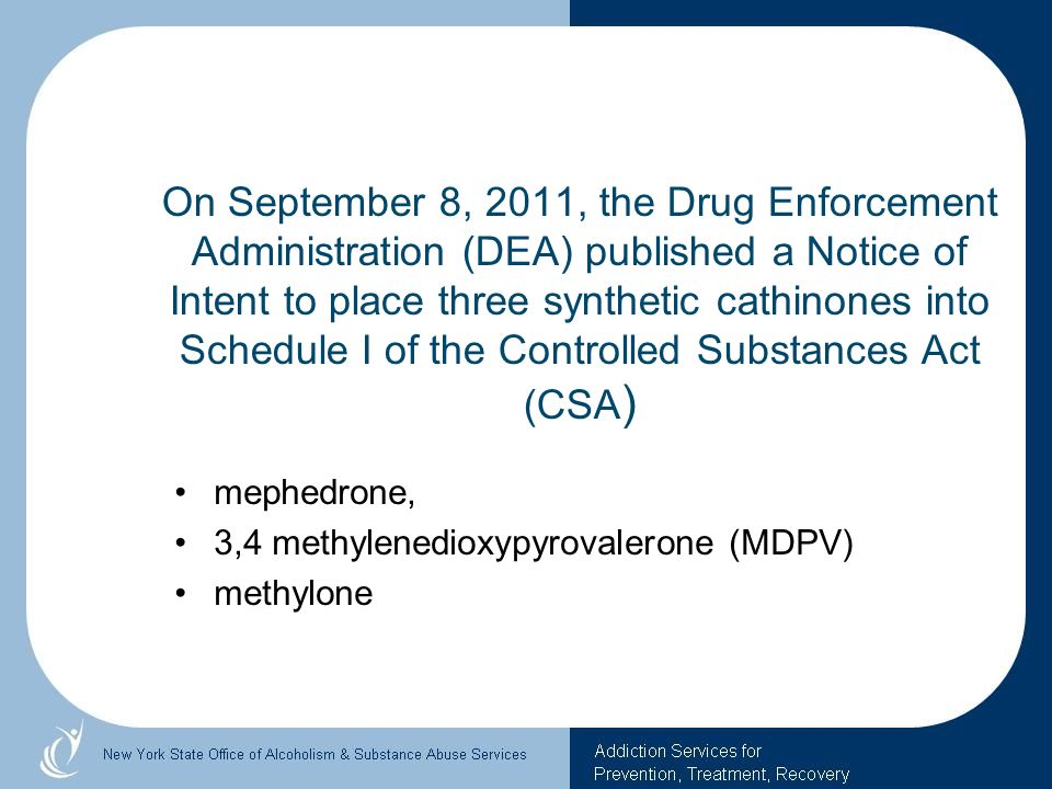 On September 8, 2011, the Drug Enforcement Administration (DEA) published a Notice of Intent to place three synthetic cathinones into Schedule I of the Controlled Substances Act (CSA)