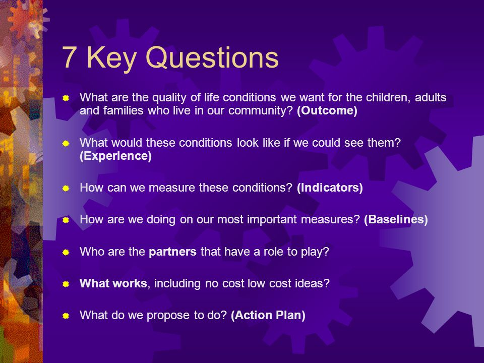 7 Key Questions What are the quality of life conditions we want for the children, adults and families who live in our community (Outcome)