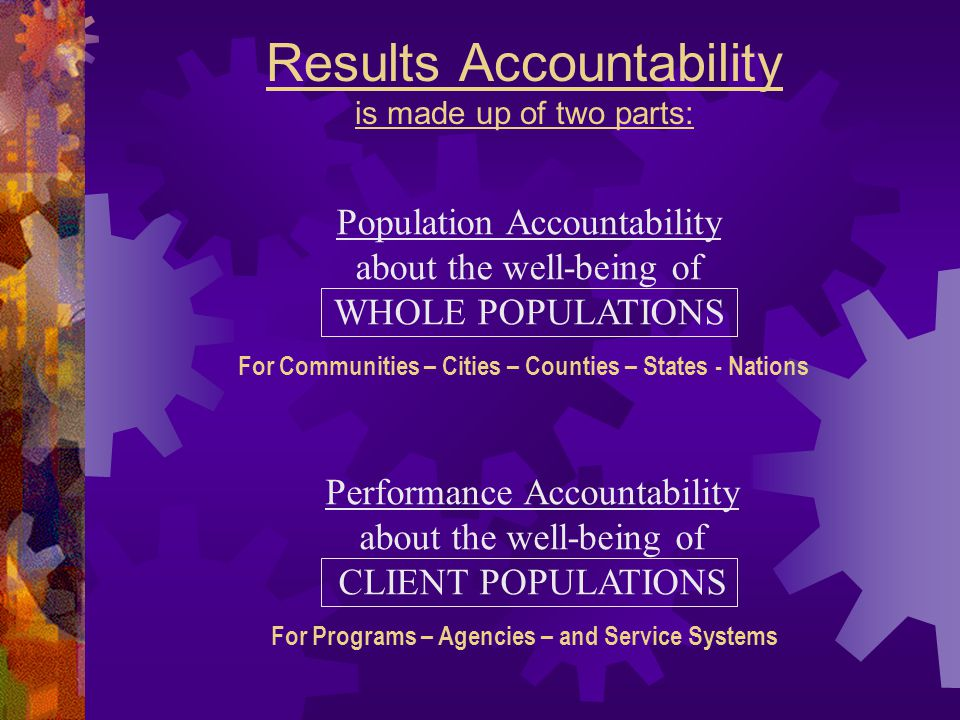 Results Accountability is made up of two parts: