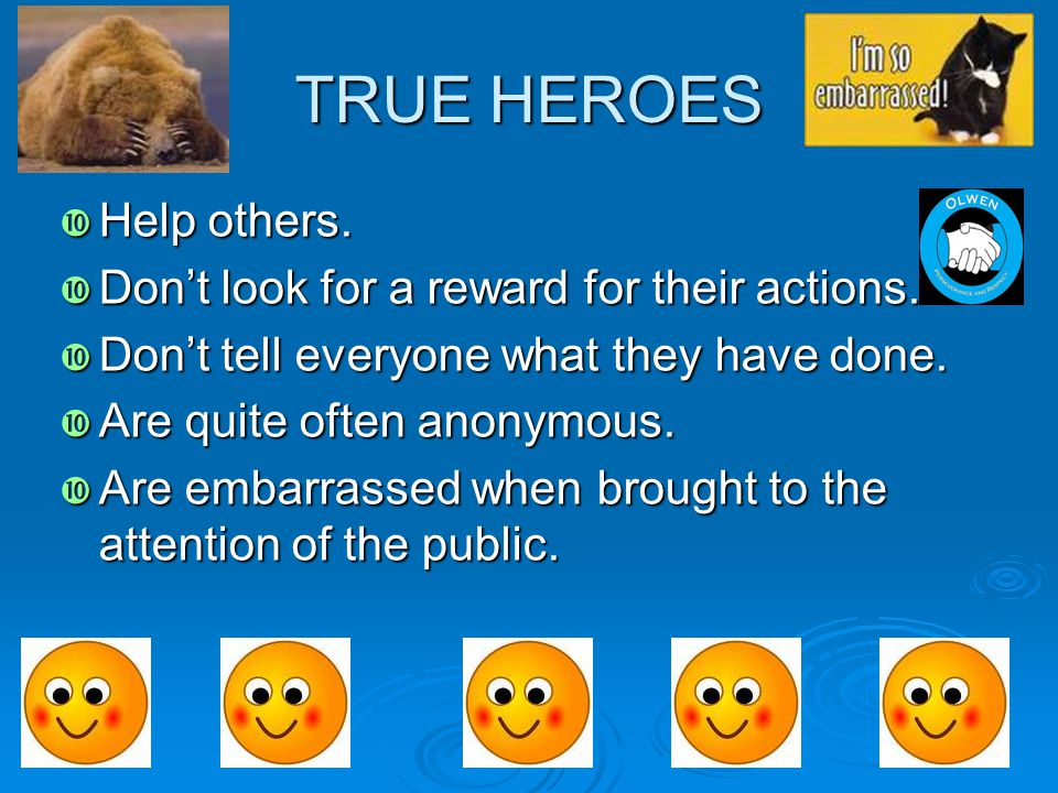 TRUE HEROES Help others. Don't look for a reward for their actions.