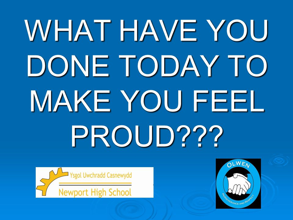 WHAT HAVE YOU DONE TODAY TO MAKE YOU FEEL PROUD