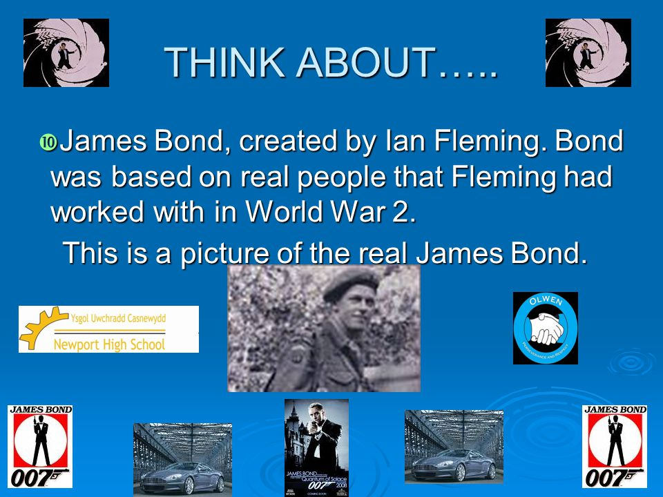 THINK ABOUT….. James Bond, created by Ian Fleming. Bond was based on real people that Fleming had worked with in World War 2.