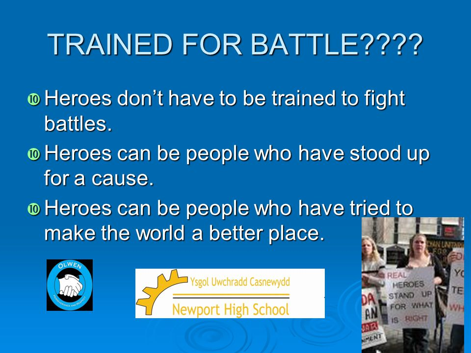 TRAINED FOR BATTLE Heroes don't have to be trained to fight battles. Heroes can be people who have stood up for a cause.