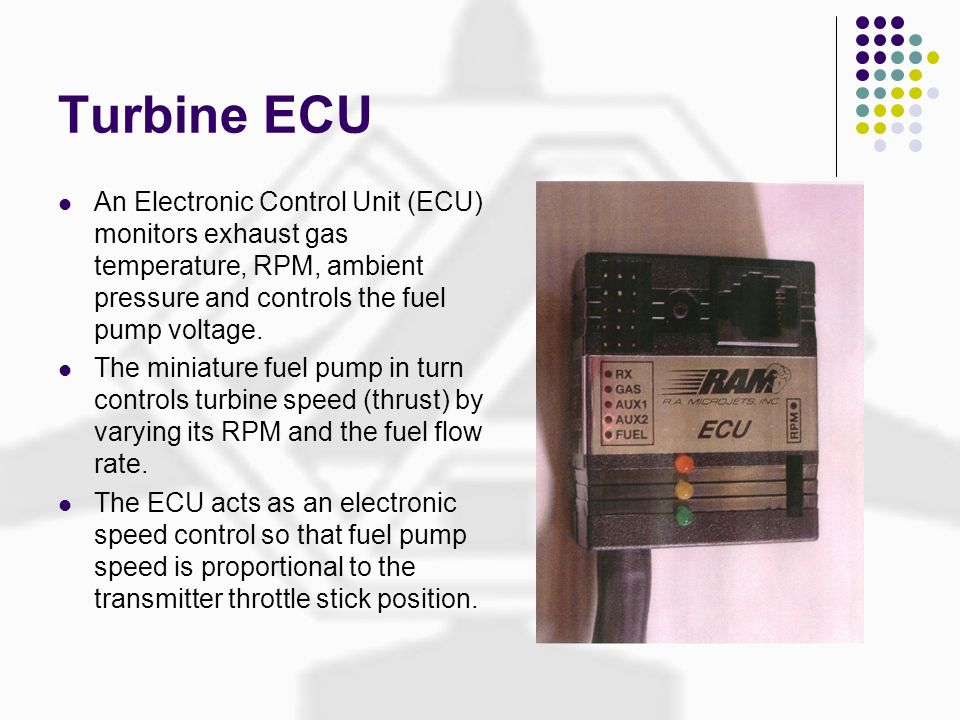 Turbine ECU An Electronic Control Unit (ECU) monitors exhaust gas temperature, RPM, ambient pressure and controls the fuel pump voltage.