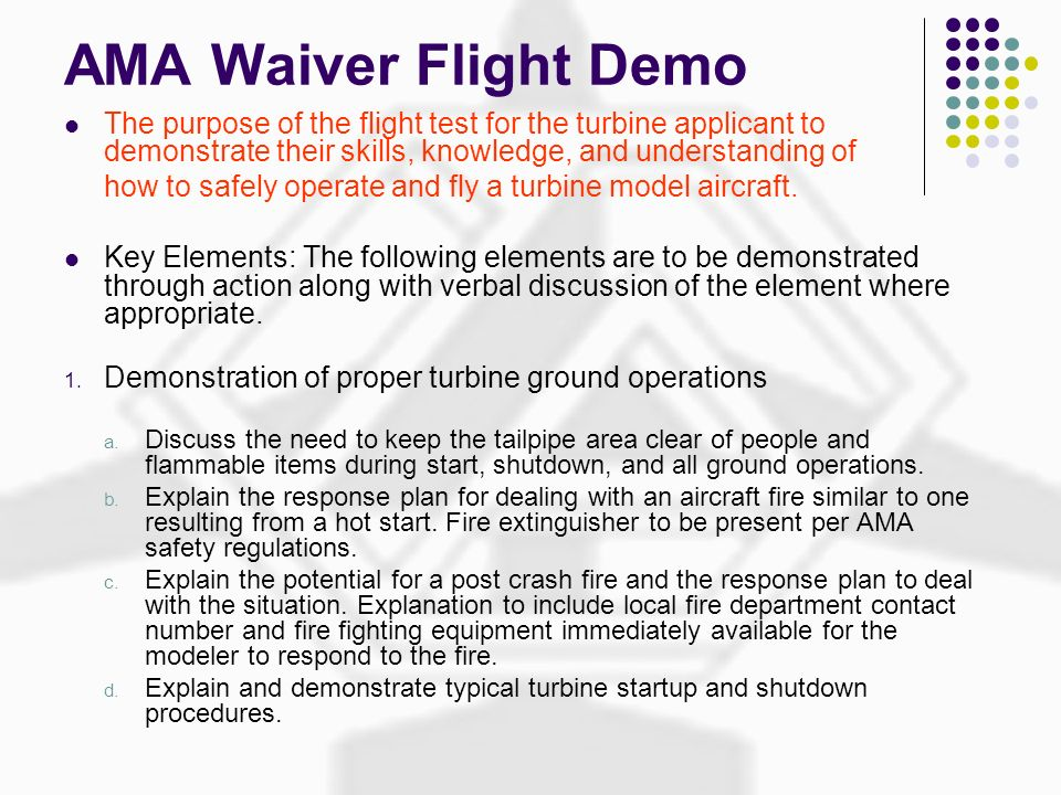 AMA Waiver Flight Demo The purpose of the flight test for the turbine applicant to demonstrate their skills, knowledge, and understanding of.