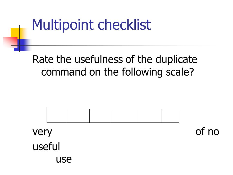 Multipoint checklist Rate the usefulness of the duplicate command on the following scale very of no.