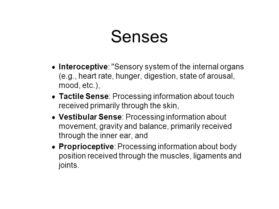Senses Interoceptive: Sensory system of the internal organs (e.g., heart rate, hunger, digestion, state of arousal, mood, etc.),