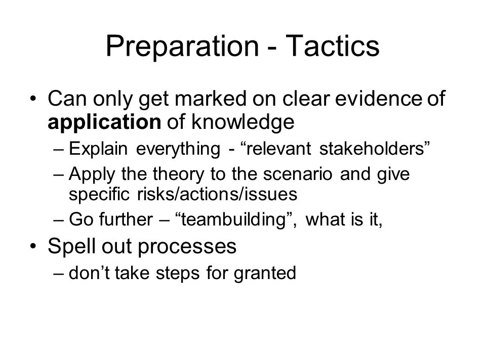 Preparation - Tactics Can only get marked on clear evidence of application of knowledge. Explain everything - relevant stakeholders