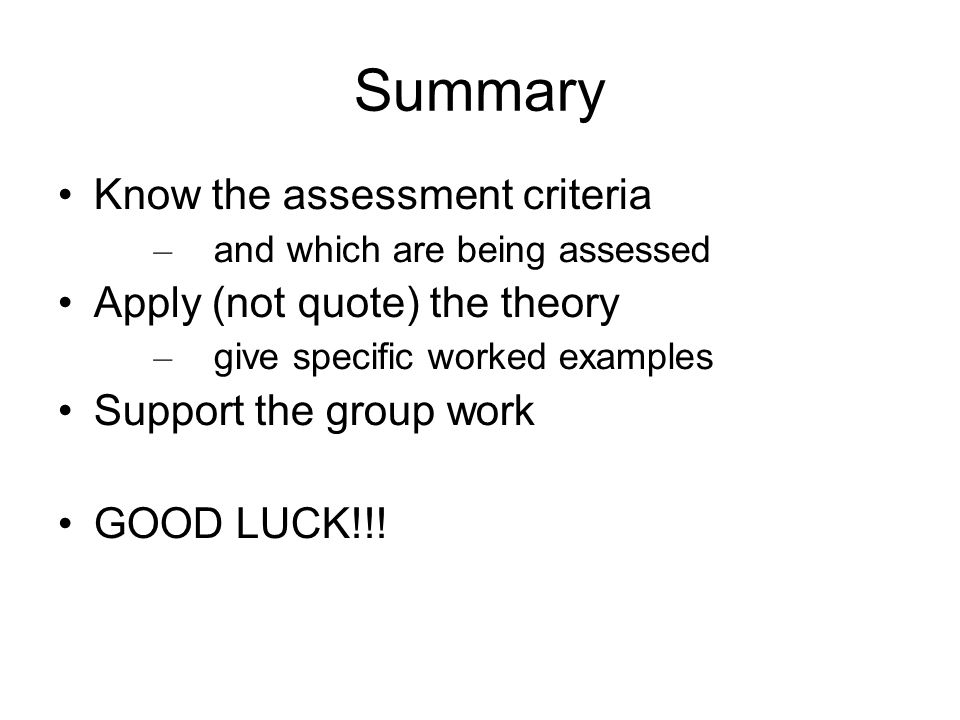 Summary Know the assessment criteria Apply (not quote) the theory