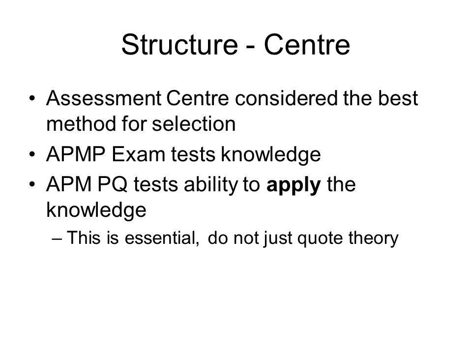Structure - Centre Assessment Centre considered the best method for selection. APMP Exam tests knowledge.
