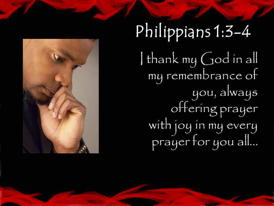 Philippians 1:3-4I thank my God in all my remembrance of you, always offering prayer with joy in my every prayer for you all…