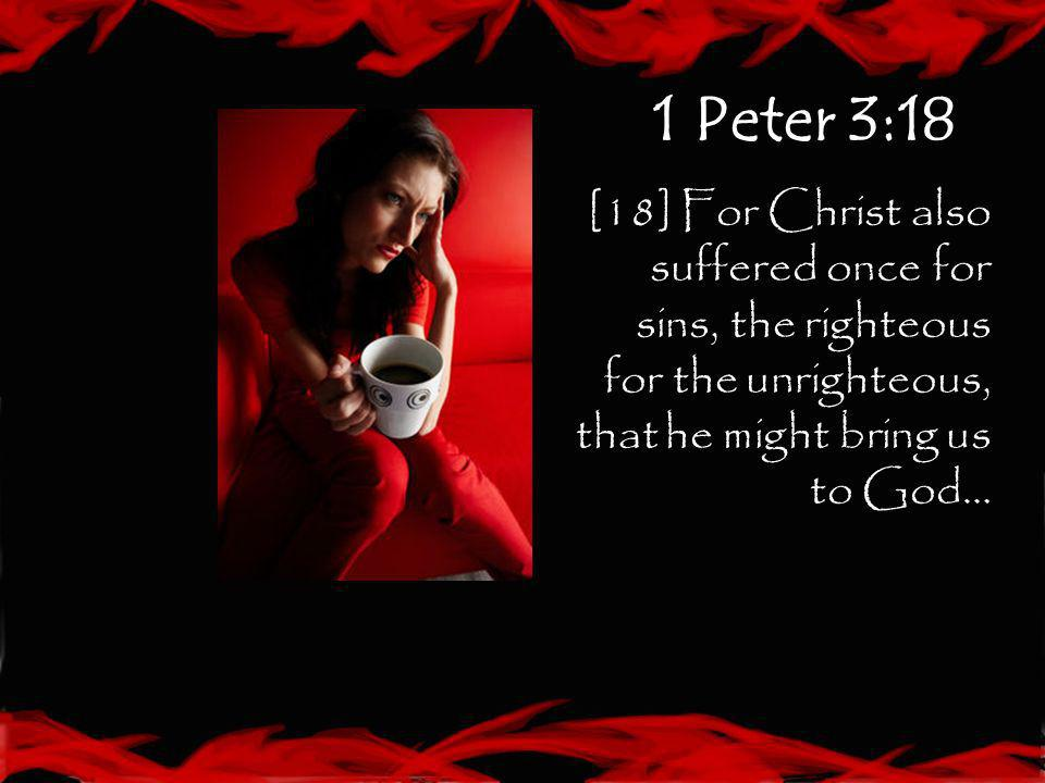 1 Peter 3:18 [18] For Christ also suffered once for sins, the righteous for the unrighteous, that he might bring us to God…