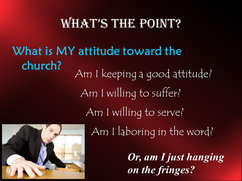 What's the point What is MY attitude toward the church