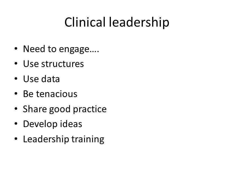 Clinical leadership Need to engage…. Use structures Use data