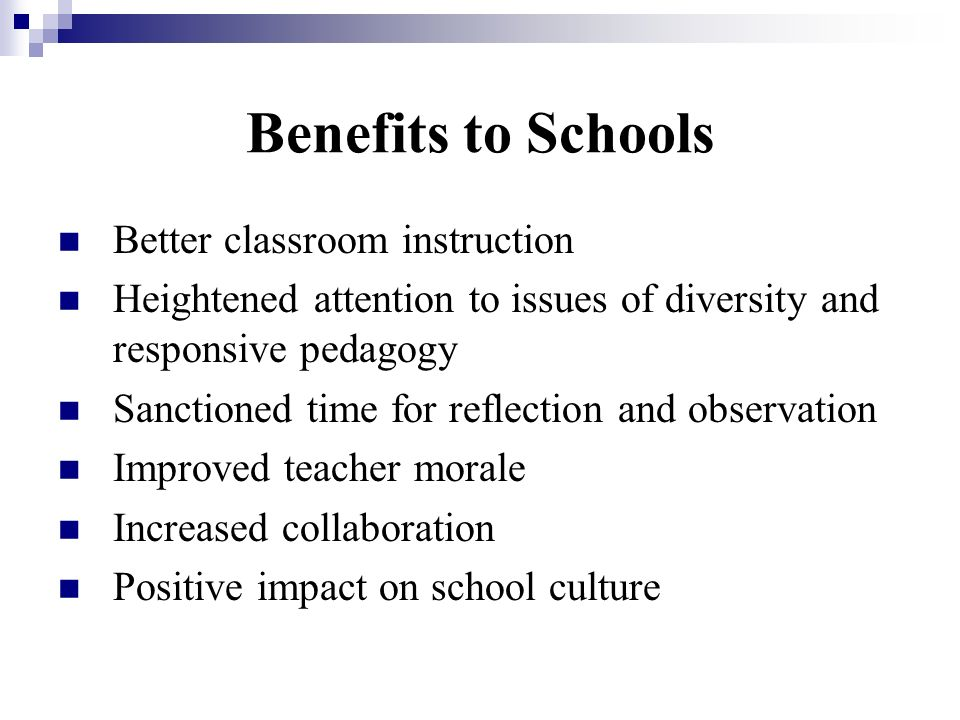 Benefits to Schools Better classroom instruction