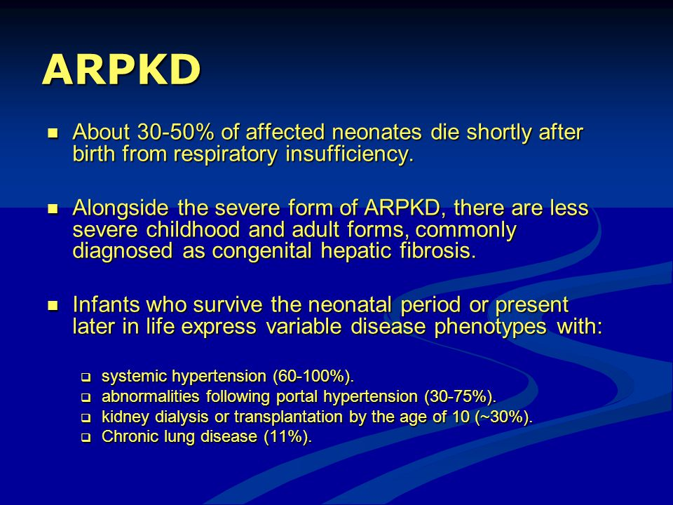 ARPKD About 30-50% of affected neonates die shortly after birth from respiratory insufficiency.