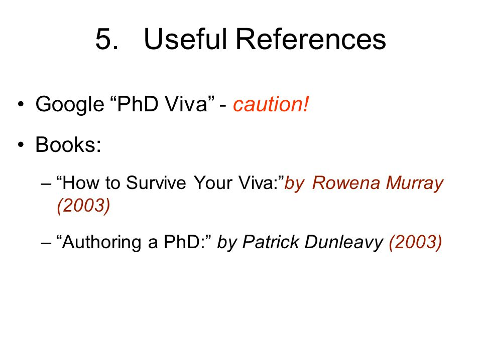 5. Useful References Google PhD Viva - caution! Books: