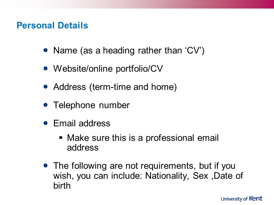 Personal Details Name (as a heading rather than 'CV') Website/online portfolio/CV. Address (term-time and home)