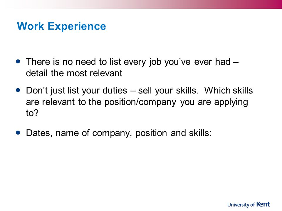 Work Experience There is no need to list every job you've ever had – detail the most relevant.