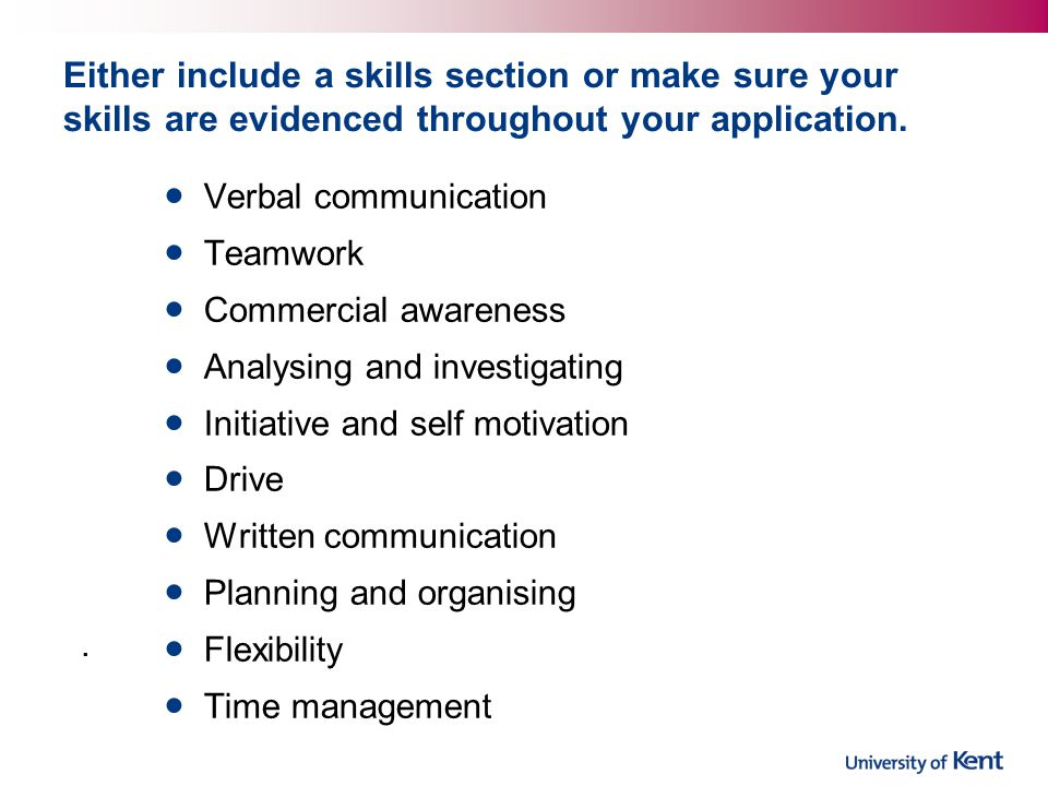 Either include a skills section or make sure your skills are evidenced throughout your application.