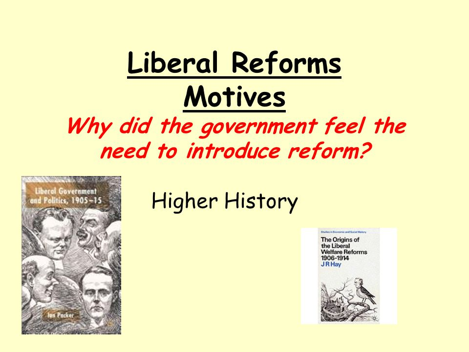 Liberal Reforms Motives Why did the government feel the need to introduce reform
