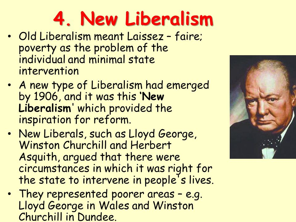 4. New Liberalism Old Liberalism meant Laissez – faire; poverty as the problem of the individual and minimal state intervention.
