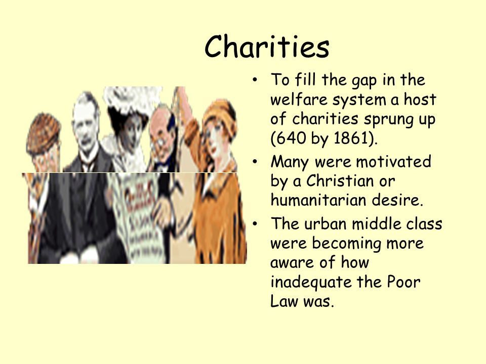 Charities To fill the gap in the welfare system a host of charities sprung up (640 by 1861).