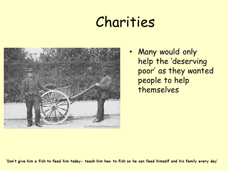 Charities Many would only help the 'deserving poor' as they wanted people to help themselves.