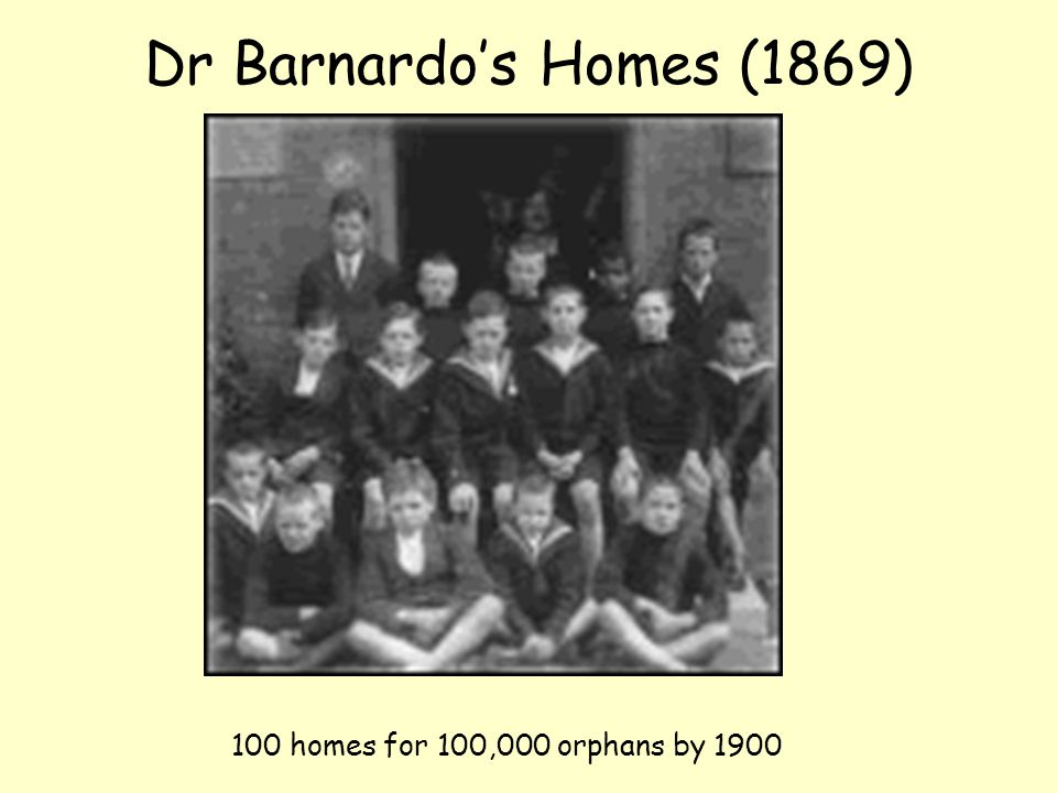 Dr Barnardo's Homes (1869) 100 homes for 100,000 orphans by 1900