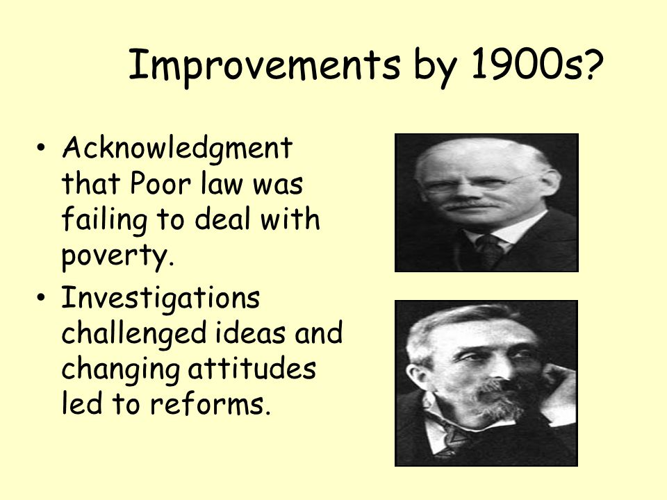 Improvements by 1900s Acknowledgment that Poor law was failing to deal with poverty.