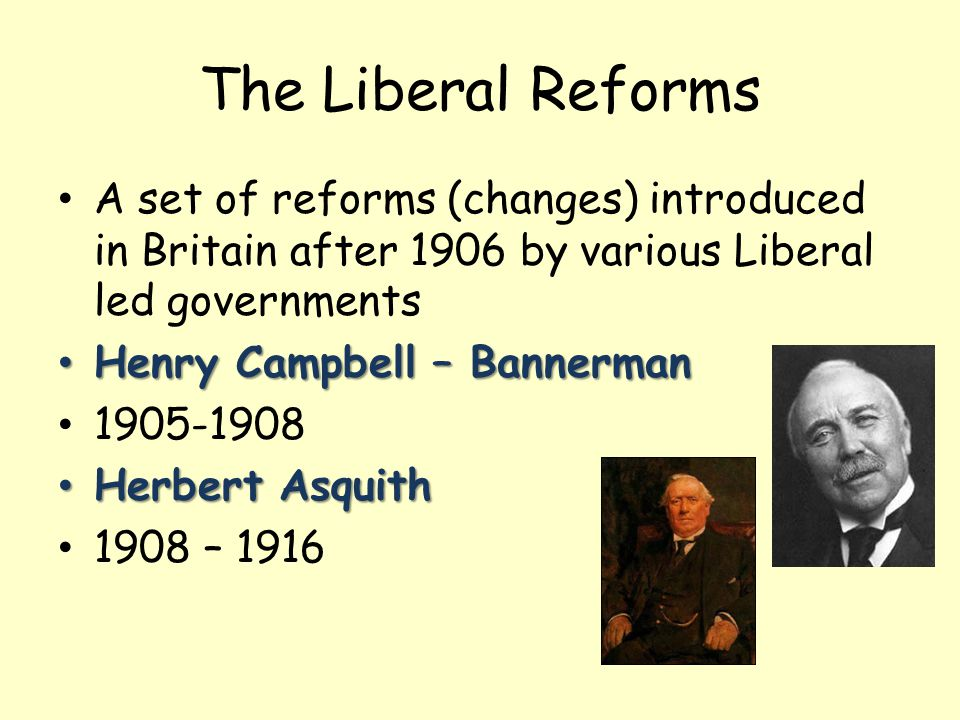 The Liberal Reforms A set of reforms (changes) introduced in Britain after 1906 by various Liberal led governments.
