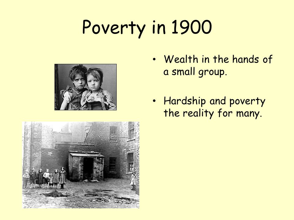 Poverty in 1900 Wealth in the hands of a small group.