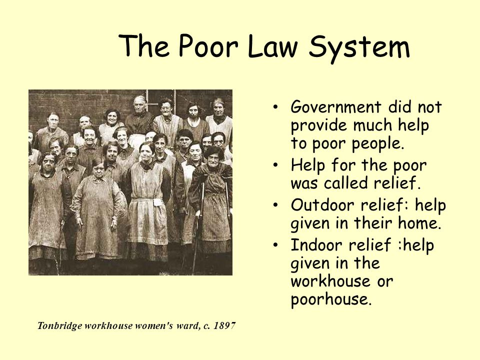 The Poor Law System Government did not provide much help to poor people. Help for the poor was called relief.