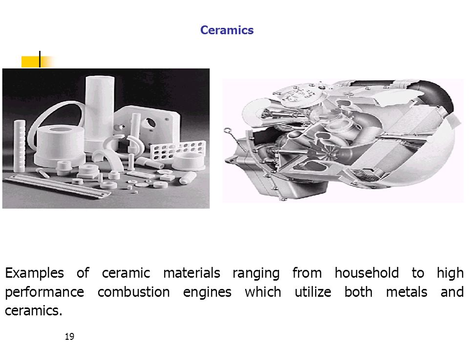 Ceramics Examples of ceramic materials ranging from household to high performance combustion engines which utilize both metals and ceramics.