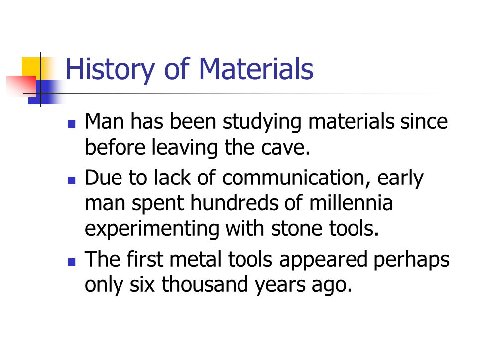 History of Materials Man has been studying materials since before leaving the cave.