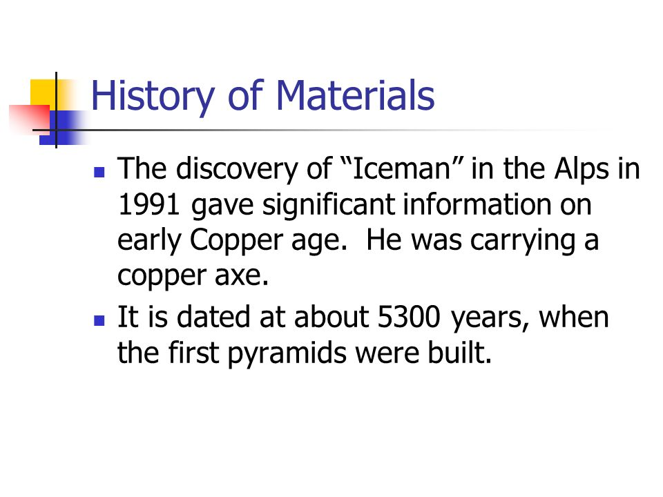 History of Materials The discovery of Iceman in the Alps in 1991 gave significant information on early Copper age. He was carrying a copper axe.