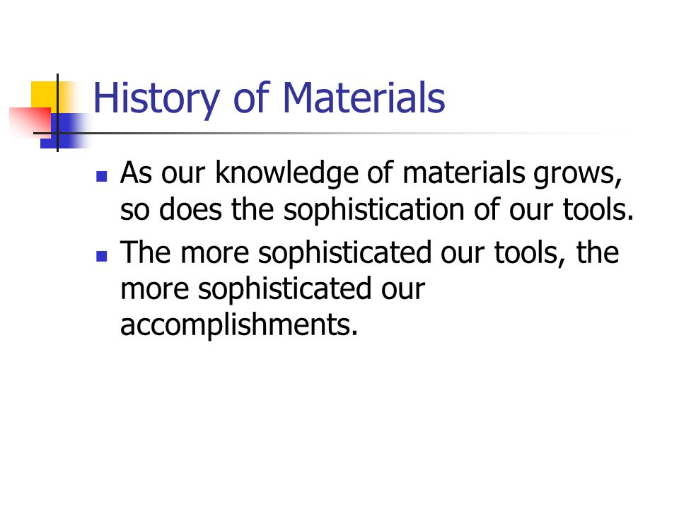 History of Materials As our knowledge of materials grows, so does the sophistication of our tools.