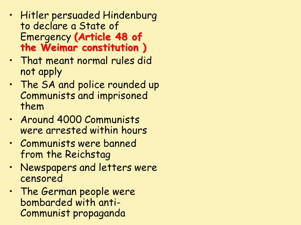 Hitler persuaded Hindenburg to declare a State of Emergency (Article 48 of the Weimar constitution )