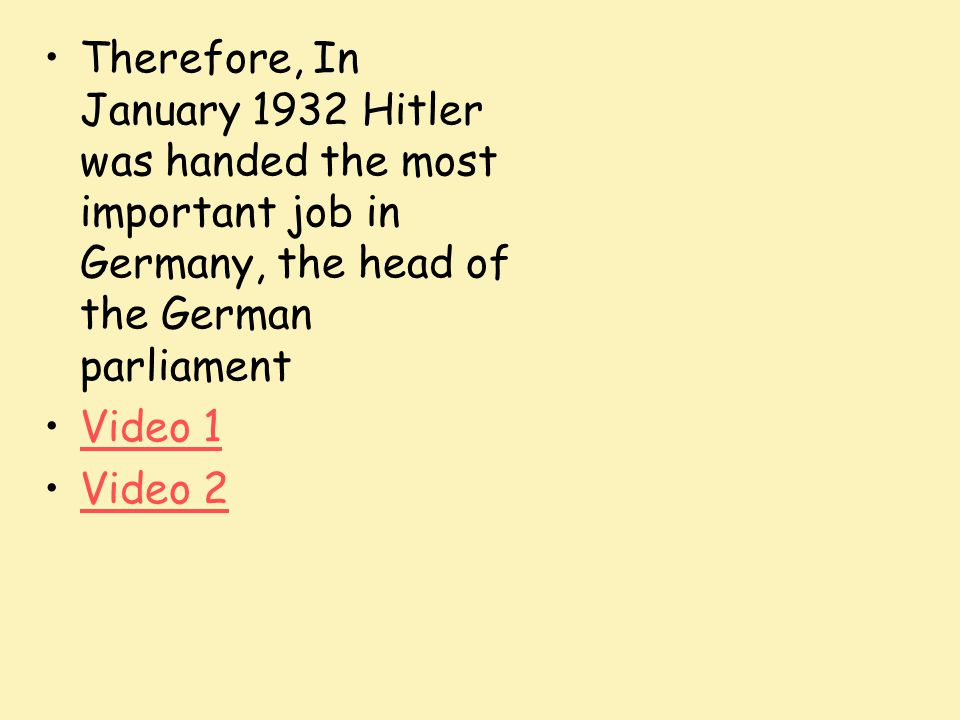Therefore, In January 1932 Hitler was handed the most important job in Germany, the head of the German parliament