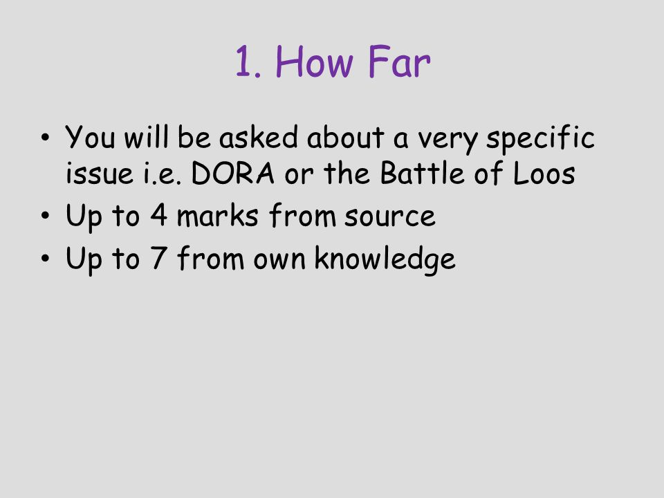 1. How Far You will be asked about a very specific issue i.e. DORA or the Battle of Loos. Up to 4 marks from source.