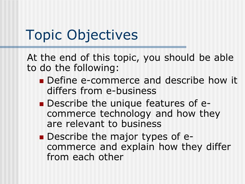 Topic Objectives At the end of this topic, you should be able to do the following: Define e-commerce and describe how it differs from e-business.