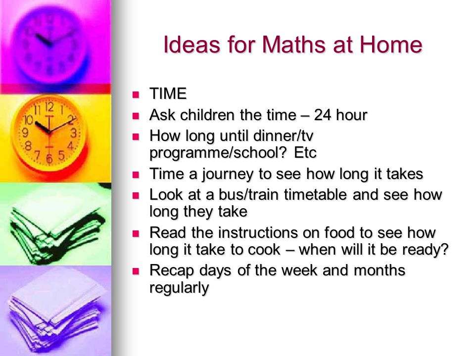 Ideas for Maths at Home TIME Ask children the time – 24 hour