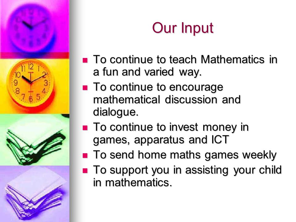 Our Input To continue to teach Mathematics in a fun and varied way.