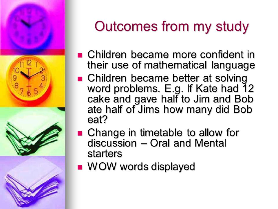 Outcomes from my study Children became more confident in their use of mathematical language.