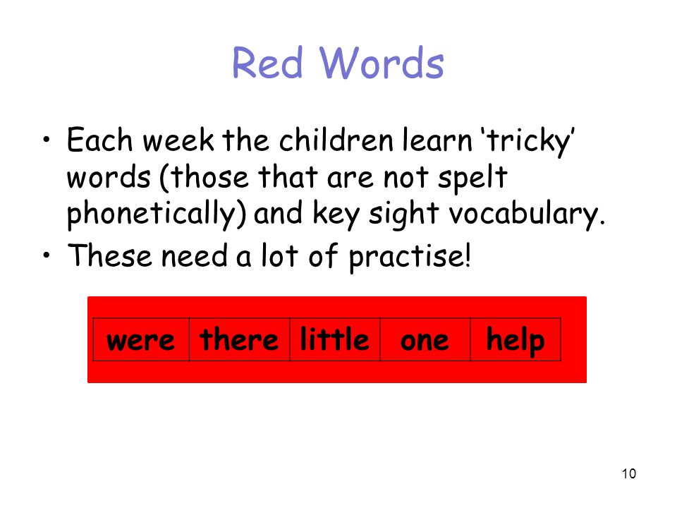 Red Words Each week the children learn 'tricky' words (those that are not spelt phonetically) and key sight vocabulary.